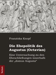 """Die Ehepolitik des Augustus (Octavian): Eine Untersuchung zu den Eheschließungen innerhalb der """"domus Augusta"""""""