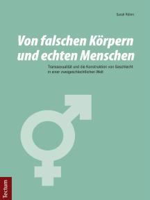 Von falschen Körpern und echten Menschen: Transsexualität und die Konstruktion von Geschlecht in einer zweigeschlechtlichen Welt