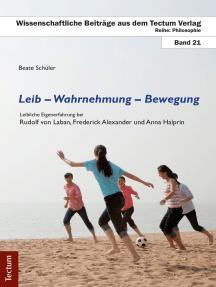Leib - Wahrnehmung - Bewegung: Leibliche Eigenerfahrung bei Rudolf von Laban, Frederick Alexander und Anna Halprin