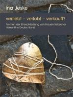verliebt - verlobt - verkauft?: Formen der Eheschließung von Frauen türkischer Herkunft in Deutschland
