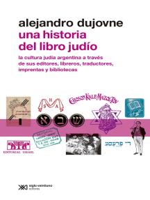 Una historia del libro judío: La cultura judía argentina a través de sus editores, libreros, traductores, imprentas y bibliotecas