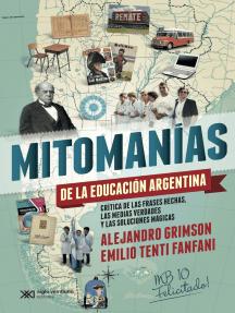 Mitomanías de las educación argentina: Crítica de las frases hechas, las medias verdades y las soluciones mágicas