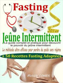 Fasting - Jeûne Intermittent: le guide complet et pratique pour découvrir le pouvoir du jeûne intermittent : la méthode ultra efficace pour perdre du poids sans régime + 50 recettes fasting adaptées