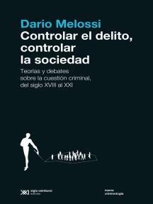 Controlar el delito, controlar la sociedad: Teorías y debates sobre la cuestión criminal, del siglo XVIII al siglo XXI
