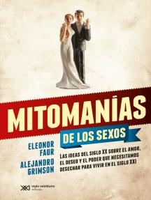 Mitomanías de los sexos: Las ideas del siglo XX sobre el amor, el deseo y el poder que necesitamos desechar para vivir en el siglo XXI