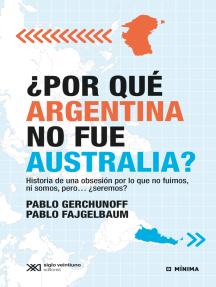 ¿Por qué Argentina no fue Australia?: Historia de una obsesión por lo que no fuimos, ni somos, pero… ¿seremos?