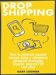 Dropshipping how to Generate Passive Income Using E-commerce Advanced Strategies, Shopify, Amazon FBA and eBay