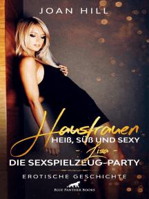 Hausfrauen: Heiß, süß und sexy – Lisa – die Sexspielzeug-Party | Erotische Geschichte: Die Frauen probieren gleich mal alles aus ...
