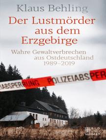 Der Lustmörder aus dem Erzgebirge: Wahre Gewaltverbrechen aus Ostdeutschland 1989–2019
