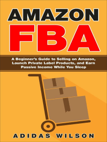 Amazon FBA - A Beginner's Guide to Selling on Amazon, Launch Private Label Products, and Earn Passive Income While You Sleep