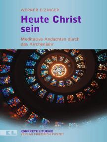 Heute Christ sein: Meditative Andachten durch das Kirchenjahr