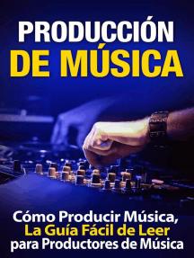 Producción de Música: Cómo Producir Música, La Guía Fácil de Leer para Productores de Música