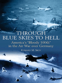 """Through Blue Skies to Hell: America's """"Bloody 100th"""" in the Air War over Germany"""