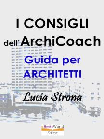 I Consigli dell'ArchiCoach: Fare l'Architetto in Italia: Innovare la Professione Trovare Lavoro e Farsi sempre Pagare