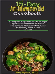 15-Day Anti-Inflammatory Diet Cookbook: A Complete Beginners' Guide to Fight against Inflammation and Heal the Immune naturally with over 70 Healthy Plant-Based recipes