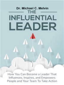 The Influential Leader: How You Can Be A Leader Who Influences, Inspires, and Empowers People and Your Team To Take Action