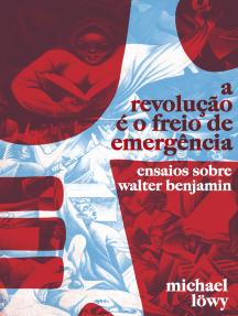 A Revolução é o Freio de Emergência: Ensaios Sobre Walter Benjamin