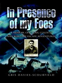 In Presence of My Foes: A Memoir Calais, Colditz, and Wartime Escape Adventures