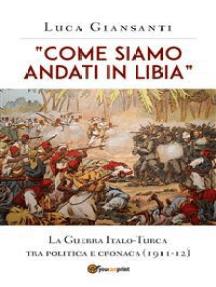 """""""Come siamo andati in Libia"""". La Guerra Italo-Turca tra politica e cronaca (1911-12)"""