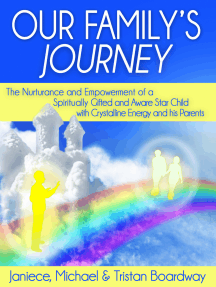 Our Family's Journey: The Nurturance and Empowerment of a Spiritually Gifted and Aware Star Child with Crystalline Energy and his Parents