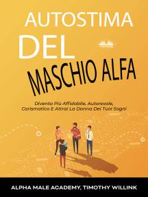 Autostima Del Maschio Alfa: Diventa Più Affidabile, Autorevole, Carismatico E Attrai La Donna Dei Tuoi Sogni