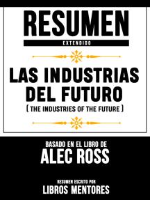 Resumen Extendido: Las Industrias Del Futuro (The Industries Of The Future) - Basado En El Libro De Alec Ross