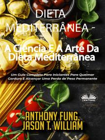 Dieta Mediterrânea - A Ciência E A Arte Da Dieta Mediterrânea: Um Guia Completo Para Iniciantes Para Queimar Gordura E Alcançar Uma Perda De Peso Permanente