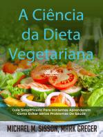A Ciência Da Dieta Vegetariana: Guia Simplificado Para Iniciantes Aprenderem Como Evitar Sérios Problemas De Saúde