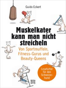 Muskelkater kann man nicht streicheln: Von Sportmuffeln, Fitness-Gurus und Beauty-Queens