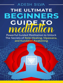The Ultimate Beginners Guide to Meditation: Powerful Guided Meditation to Unlock The Secrets of Reiki Healing, Vipassana, and Kundalini Awakening