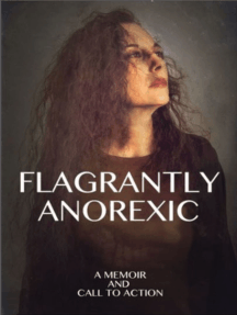 Flagrantly Anorexic: A Memoir and Call to Action