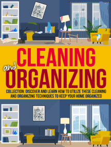Cleaning And Organizing: Collection: Discover And Learn How To Utilize These Cleaning And Organizing Techniques to Keep Your Home Organized