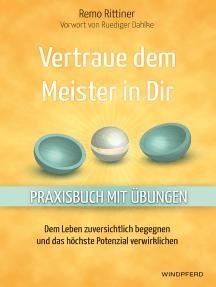 Vertraue dem Meister in dir: Dem Leben zuversichtlich begegnen und das höchste Potenzial verwirklichen – Praxisbuch mit Übungen –