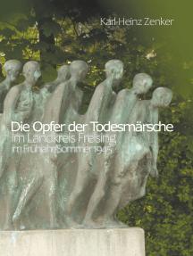 Die Opfer der Todesmärsche im Landkreis Freising im Frühjahr/Sommer 1945