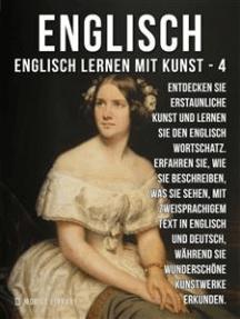 4 - Englisch - Englisch Lernen Mit Kunst: Erfahren Sie, wie Sie beschreiben, was Sie sehen, mit zweisprachigem Text in Englisch und Deutsch, während Sie wunderschöne Kunstwerke erkunden