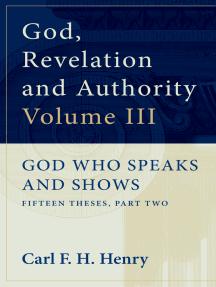 God, Revelation and Authority: God Who Speaks and Shows (Vol. 3): God Who Speaks and Shows: Fifteen Theses, Part Two