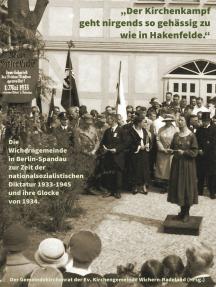 """""""Der Kirchenkampf geht nirgends so gehässig zu wie in Hakenfelde"""": Die Wicherngemeinde in Berlin-Spandau zur Zeit der nationalsozialistischen Diktatur 1933-1945 und ihre Glocke von 1934"""