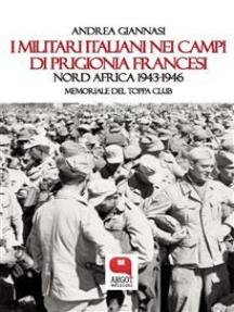 I militari italiani nei campi di prigionia francesi. Nord Africa 1943-1946. Memoriale del Toppa Club