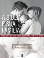 A Bíblia e sua família: Exposições bíblicas sobre casamento, família e filhos