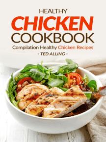Healthy Chicken Cookbook: Compilation Healthy Chicken Recipes: Express Chicken Thigh Recipes - Easy Boneless Chicken Recipes and Baked Chicken Recipes