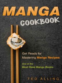 Manga Cookbook: Get Ready for Mastering Manga Recipes: One of the Must Have Manga Books