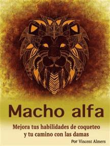 Macho alfa: Mejora tus habilidades de coqueteo y tu camino con las damas