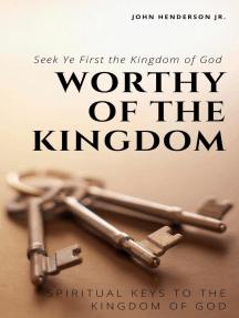 Worthy of the Kingdom: Spiritual Keys to the Kingdom of God. Seek Ye First the Kingdom of God