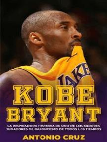 Kobe Bryant: La Inspiradora Historia De Uno De Los Mejores Jugadores De Baloncesto De Todos Los Tiempos