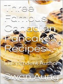 Three Famous Canadian Pancakes Recipes: Independent Author