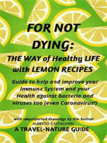 For not Dying: The Way of Healthy Life with Lemon Recipes: Guide to help and improve your Immune System and Health, against bacteria and viruses too (even Coronavirus!)