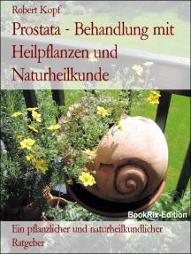 Prostata - Behandlung mit Heilpflanzen und Naturheilkunde: Ein pflanzlicher und naturheilkundlicher Ratgeber