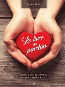 Le livre du pardon: Guérir les blessures qui freinent notre évolution