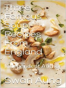 Three Famous Soup Recipes From England: Independent Author
