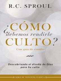¿Cómo debemos rendirle culto?: Descubriendo el diseño de Dios para su culto